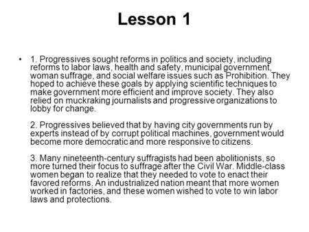 Lesson 1 1. Progressives sought reforms in politics and society, including reforms to labor laws, health and safety, municipal government, woman suffrage,