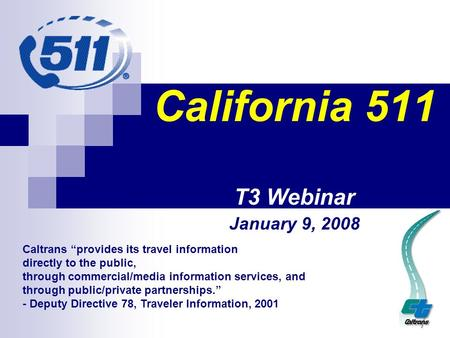 "California 511 T3 Webinar January 9, 2008 Caltrans ""provides its travel information directly to the public, through commercial/media information services,"