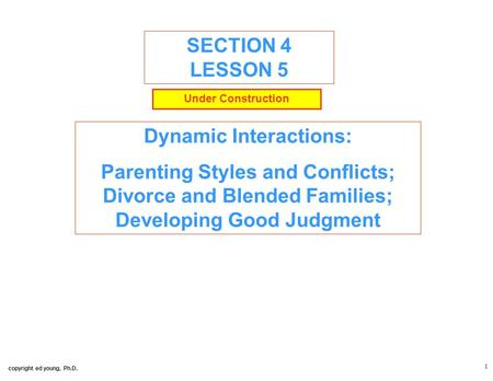 Copyright ed young, Ph.D. 1 SECTION 4 LESSON 5 Dynamic Interactions: Parenting Styles and Conflicts; Divorce and Blended Families; Developing Good Judgment.