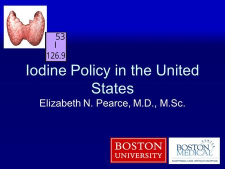 Iodine Policy in the United States Elizabeth N. Pearce, M.D., M.Sc.