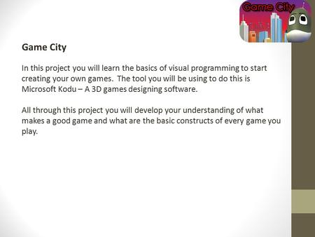 Game City In this project you will learn the basics of visual programming to start creating your own games. The tool you will be using to do this is Microsoft.