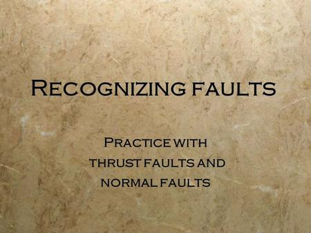 Recognizing faults Practice with thrust faults and normal faults Practice with thrust faults and normal faults.