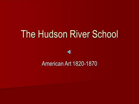 "The Hudson River School American Art 1820-1870 Background: pre-1825 Portraiture Portraiture –European influence –American ""Naive"" style  Flat design,"