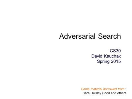 Adversarial Search CS30 David Kauchak Spring 2015 Some material borrowed from : Sara Owsley Sood and others.