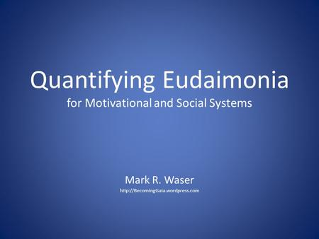 Quantifying Eudaimonia for Motivational and Social Systems Mark R. Waser