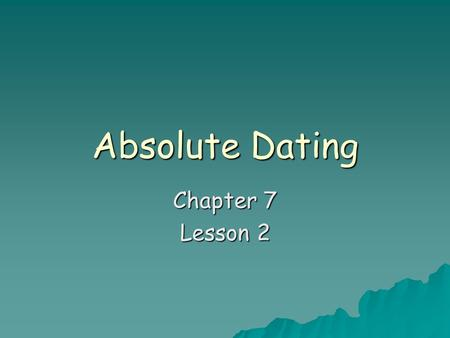 Absolute Dating Chapter 7 Lesson 2.