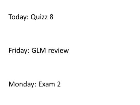 Today: Quizz 8 Friday: GLM review Monday: Exam 2.