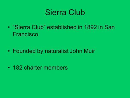 "Sierra Club ""Sierra Club"" established in 1892 in San Francisco Founded by naturalist John Muir 182 charter members."