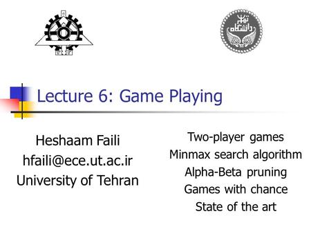 Lecture 6: Game Playing Heshaam Faili University of Tehran Two-player games Minmax search algorithm Alpha-Beta pruning Games with chance.