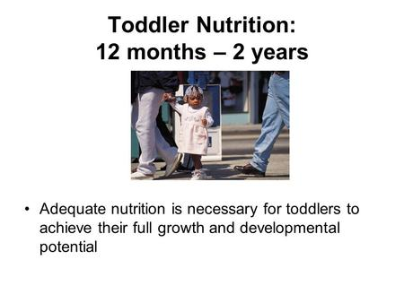 Toddler Nutrition: 12 months – 2 years Adequate nutrition is necessary for toddlers to achieve their full growth and developmental potential.