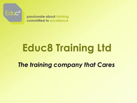 Educ8 Training Ltd passionate about training committed to excellence The training company that Cares.