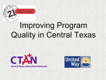 Improving Program Quality in Central Texas. Agenda Overview Accomplishments Improvements Future Opportunities Break Assessors Methods Trainers.