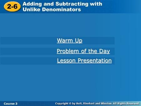 Course 3 2-6 Adding and Subtracting with Unlike Denominators 2-6 Adding and Subtracting with Unlike Denominators Course 3 Warm Up Warm Up Problem of the.