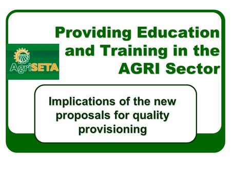 Providing Education and Training in the AGRI Sector Implications of the new proposals for quality provisioning.
