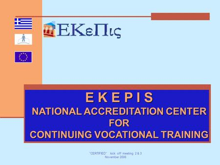 CERTIFIED kick off meeting 2 & 3 November 2006 E K E P I S NATIONAL ACCREDITATION CENTER FOR CONTINUING VOCATIONAL TRAINING.