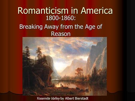 Romanticism in America 1800-1860: Breaking Away from the Age of Reason Yosemite Valley by Albert Bierstadt.