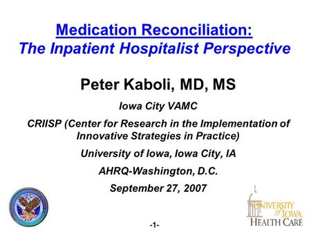 -1- Medication Reconciliation: The Inpatient Hospitalist Perspective Peter Kaboli, MD, MS Iowa City VAMC CRIISP (Center for Research in the Implementation.