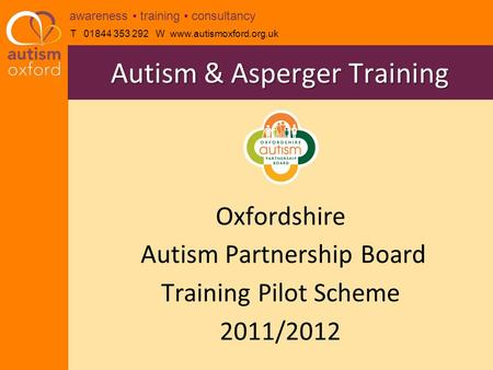T 01844 353 292 W www.autismoxford.org.uk awareness training consultancy Oxfordshire Autism Partnership Board Training Pilot Scheme 2011/2012 Autism &