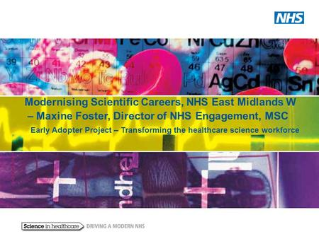 Modernising Scientific Careers, NHS East Midlands W – Maxine Foster, Director of NHS Engagement, MSC Early Adopter Project – Transforming the healthcare.