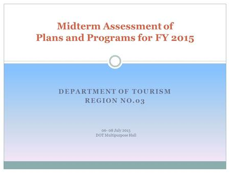 DEPARTMENT OF TOURISM REGION NO.03 Midterm Assessment of Plans and Programs for FY 2015 06- 08 July 2015 DOT Multipurpose Hall.
