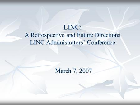 LINC: A Retrospective and Future Directions LINC Administrators' Conference March 7, 2007.