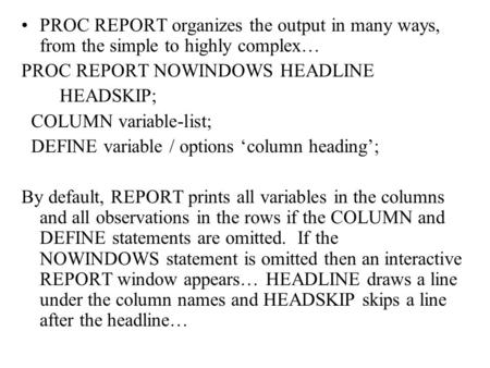 PROC REPORT organizes the output in many ways, from the simple to highly complex… PROC REPORT NOWINDOWS HEADLINE HEADSKIP; COLUMN variable-list; DEFINE.