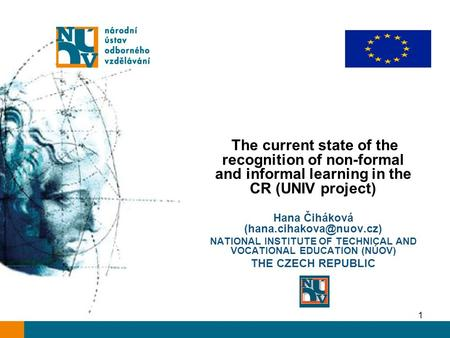 1 The current state of the recognition of non-formal and informal learning in the CR (UNIV project) Hana Čiháková NATIONAL INSTITUTE.