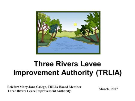 Three Rivers Levee Improvement Authority (TRLIA) Briefer: Mary Jane Griego, TRLIA Board Member Three Rivers Levee Improvement Authority March, 2007.