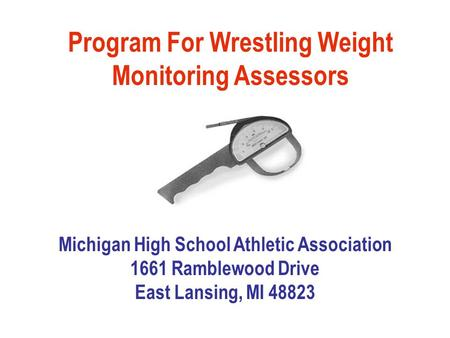 Program For Wrestling Weight Monitoring Assessors Michigan High School Athletic Association 1661 Ramblewood Drive East Lansing, MI 48823.