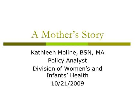 A Mother's Story Kathleen Moline, BSN, MA Policy Analyst Division of Women's and Infants' Health 10/21/2009.