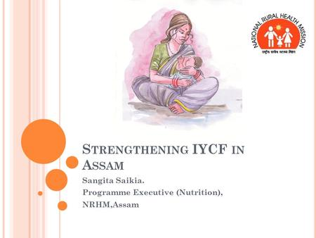 S TRENGTHENING IYCF IN A SSAM Sangita Saikia. Programme Executive (Nutrition), NRHM,Assam.