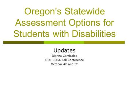 Oregon's Statewide Assessment Options for Students with Disabilities Updates Dianna Carrizales ODE COSA Fall Conference October 4 th and 5 th.