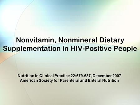 Nonvitamin, Nonmineral Dietary Supplementation in HIV-Positive People Nutrition in Clinical Practice 22:679-687, December 2007 American Society for Parenteral.