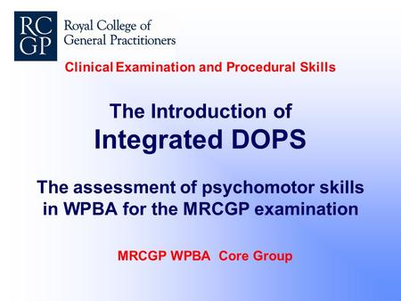 Clinical Examination and Procedural Skills The Introduction of Integrated DOPS The assessment of psychomotor skills in WPBA for the MRCGP examination MRCGP.