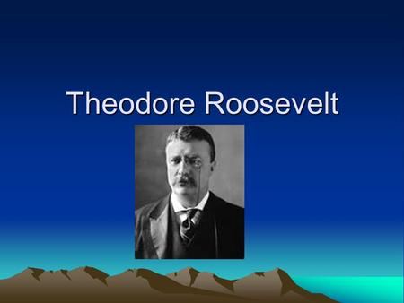 Theodore Roosevelt. Teddy Background –Born into a prominent family –Health issues –Kept him from doing too much athletic activities –Did them anyway –Went.