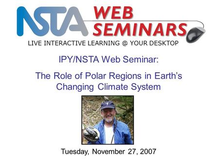 IPY/NSTA Web Seminar: The Role of Polar Regions in Earth's Changing Climate System LIVE INTERACTIVE YOUR DESKTOP Tuesday, November 27, 2007.