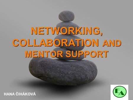 Your name NETWORKING, COLLABORATION AND MENTOR SUPPORT HANA ČIHÁKOVÁ.