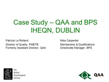 Case Study – QAA and BPS IHEQN, DUBLIN Patricia Le Rolland Mike Carpenter Director of Quality, PMETBMembership & Qualifications Formerly Assistant Director,
