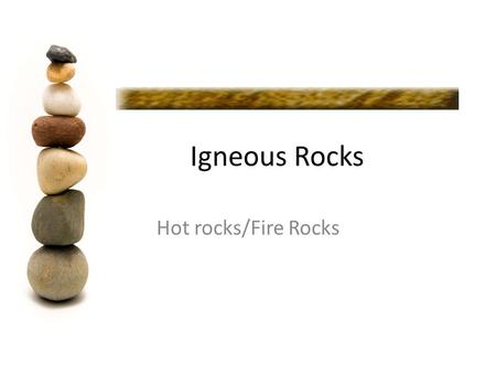 Igneous Rocks Hot rocks/Fire Rocks. Igneous Rock Igneous rocks form when molten rock cools and solidifies. Molten rock is called magma when it is below.