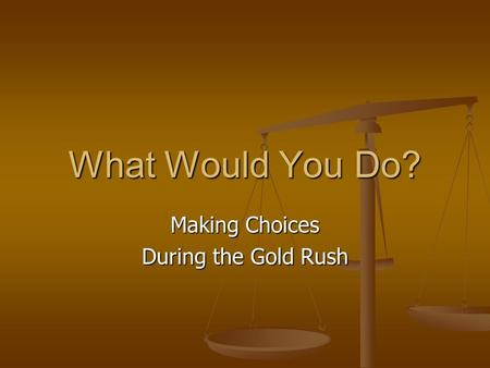 What Would You Do? Making Choices During the Gold Rush.