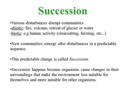 Succession Various disturbances disrupt communities -abiotic: fire, volcano, retreat of glacier or water -biotic: e.g human activity (clearcutting, farming,