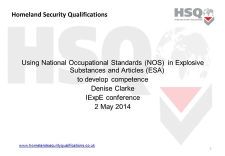 Homeland Security Qualifications Using National Occupational Standards (NOS) in Explosive Substances and Articles (ESA) to develop competence Denise Clarke.
