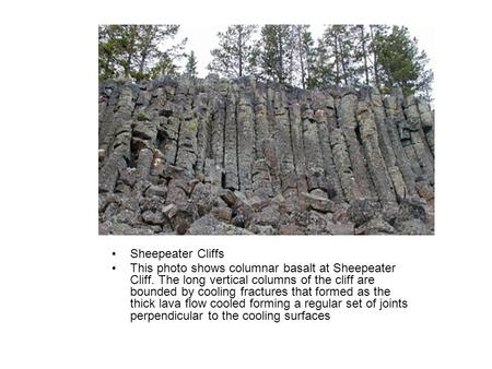 Sheepeater Cliffs This photo shows columnar basalt at Sheepeater Cliff. The long vertical columns of the cliff are bounded by cooling fractures that formed.