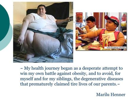 ~ My health journey began as a desperate attempt to win my own battle against obesity, and to avoid, for myself and for my siblings, the degenerative diseases.