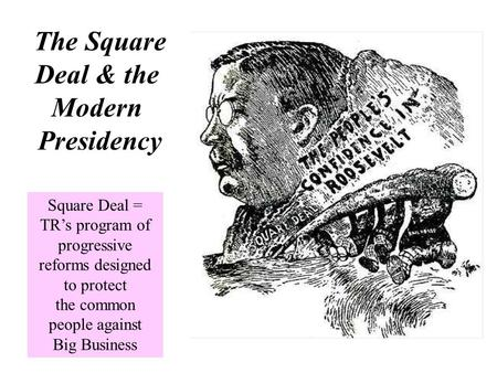 The Square Deal & the Modern Presidency Square Deal = TR's program of progressive reforms designed to protect the common people against Big Business.