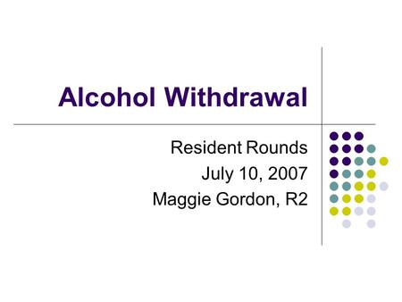 Alcohol Withdrawal Resident Rounds July 10, 2007 Maggie Gordon, R2.