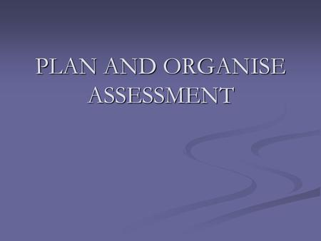 PLAN AND ORGANISE ASSESSMENT. By the end of this session, you will have an understanding of what is assessment, competency based assessment, assessment.