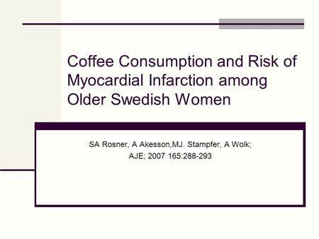 Coffee Consumption and Risk of Myocardial Infarction among Older Swedish Women SA Rosner, A Akesson,MJ. Stampfer, A Wolk; AJE; 2007 165:288-293.