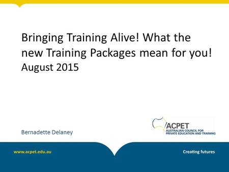 Bringing Training Alive! What the new Training Packages mean for you! August 2015 Bernadette Delaney.