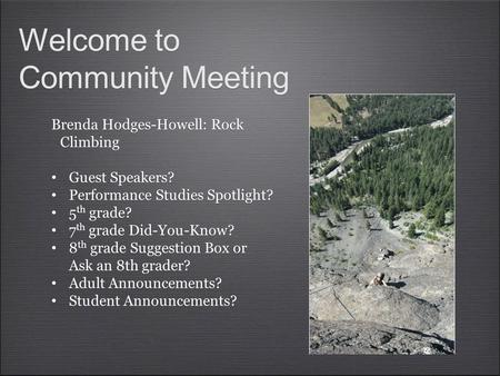 Welcome to Community Meeting Welcome to Community Meeting Brenda Hodges-Howell: Rock Climbing Guest Speakers? Performance Studies Spotlight? 5 th grade?